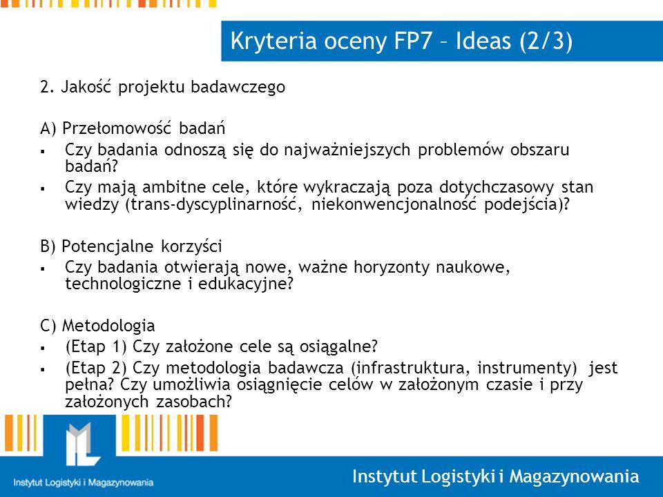 Instytut Logistyki i Magazynowania Kryteria oceny FP7 – Ideas (2/3) 2. Jakość projektu badawczego A) Przełomowość badań Czy badania odnoszą się do naj
