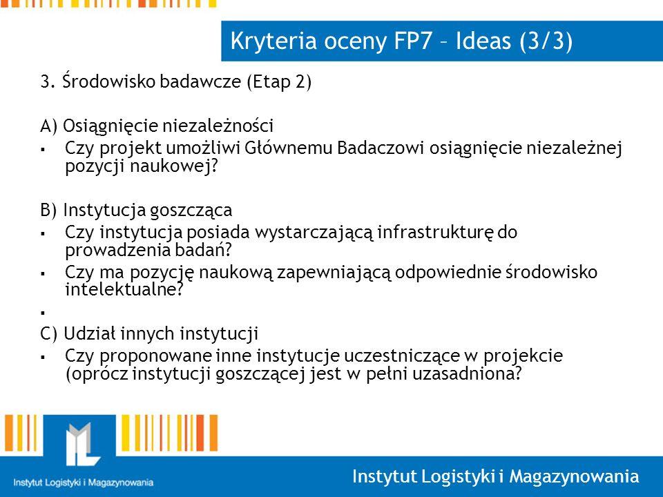 Instytut Logistyki i Magazynowania Kryteria oceny FP7 – Ideas (3/3) 3. Środowisko badawcze (Etap 2) A) Osiągnięcie niezależności Czy projekt umożliwi