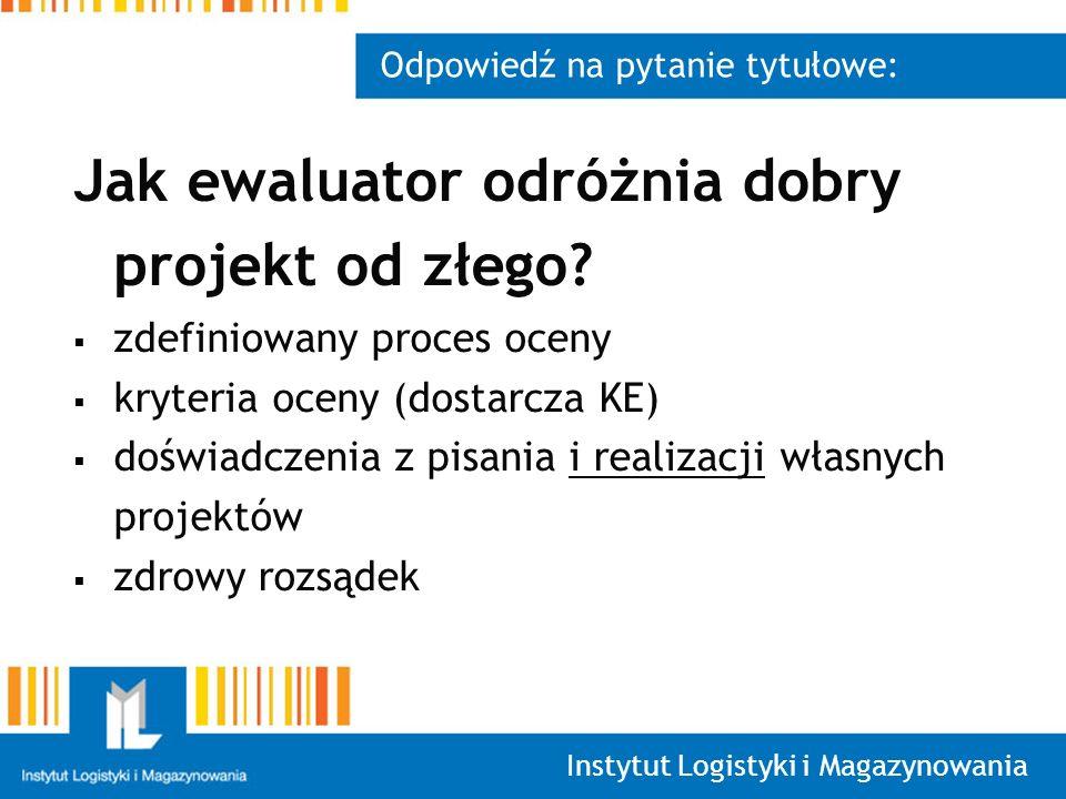 Instytut Logistyki i Magazynowania Odpowiedź na pytanie tytułowe: Jak ewaluator odróżnia dobry projekt od złego? zdefiniowany proces oceny kryteria oc
