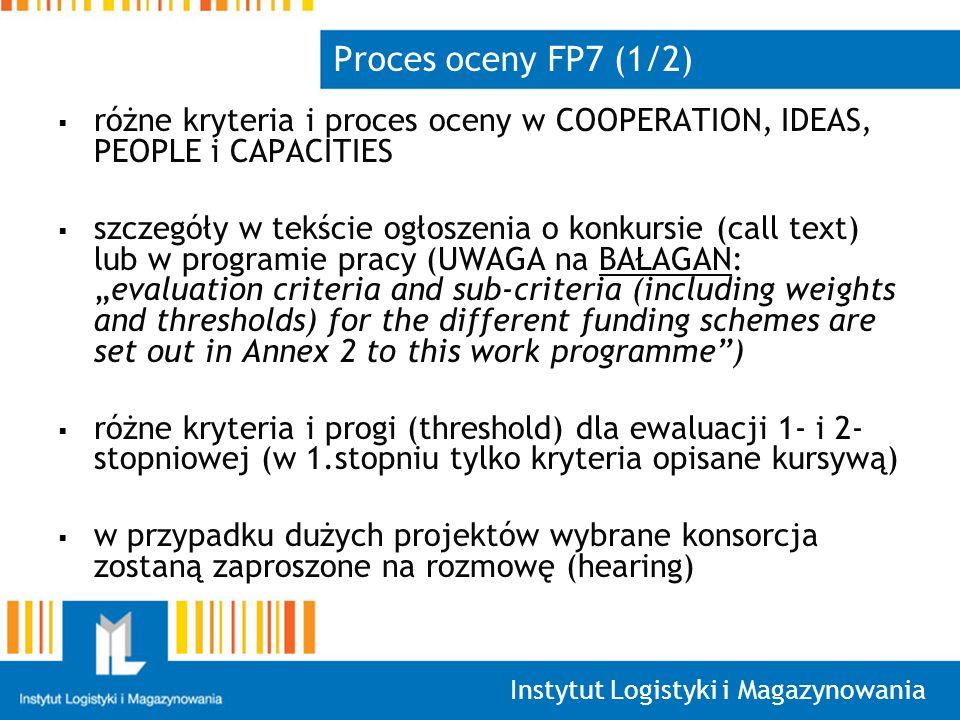 Instytut Logistyki i Magazynowania Proces oceny FP7 (1/2) różne kryteria i proces oceny w COOPERATION, IDEAS, PEOPLE i CAPACITIES szczegóły w tekście