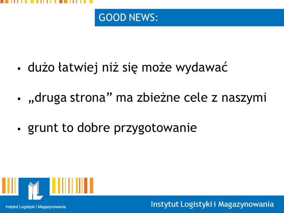 Instytut Logistyki i Magazynowania GOOD NEWS: dużo łatwiej niż się może wydawać druga strona ma zbieżne cele z naszymi grunt to dobre przygotowanie