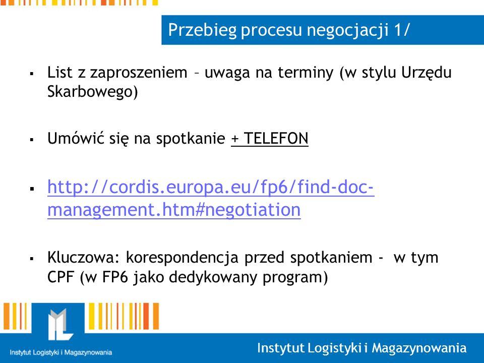 Instytut Logistyki i Magazynowania Przebieg procesu negocjacji 1/ List z zaproszeniem – uwaga na terminy (w stylu Urzędu Skarbowego) Umówić się na spotkanie + TELEFON http://cordis.europa.eu/fp6/find-doc- management.htm#negotiation http://cordis.europa.eu/fp6/find-doc- management.htm#negotiation Kluczowa: korespondencja przed spotkaniem - w tym CPF (w FP6 jako dedykowany program)