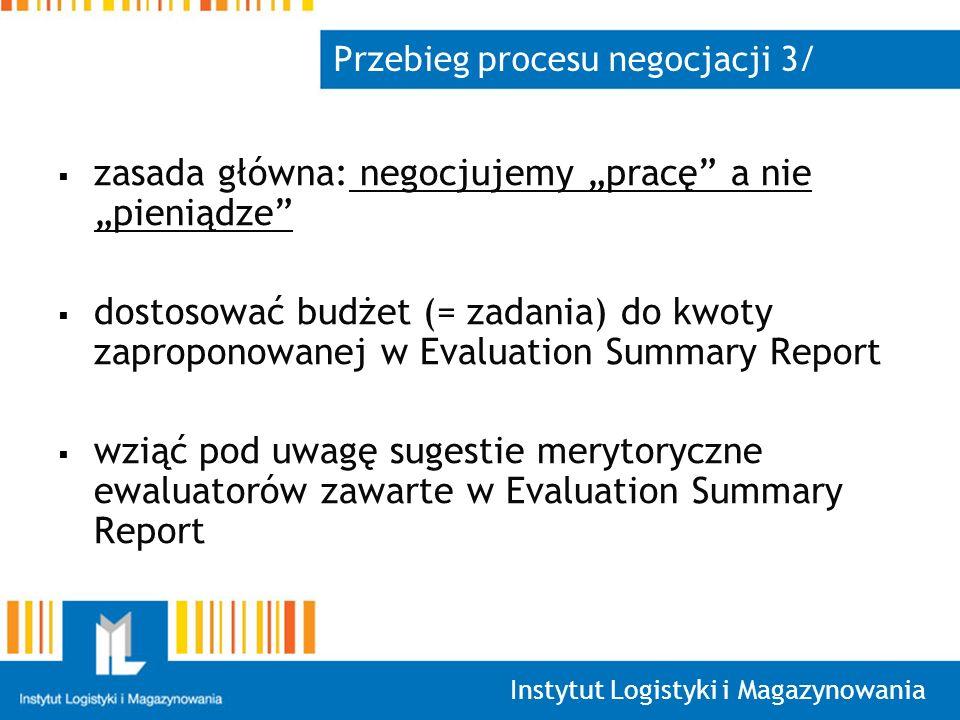 Instytut Logistyki i Magazynowania Przebieg procesu negocjacji 3/ zasada główna: negocjujemy pracę a nie pieniądze dostosować budżet (= zadania) do kwoty zaproponowanej w Evaluation Summary Report wziąć pod uwagę sugestie merytoryczne ewaluatorów zawarte w Evaluation Summary Report