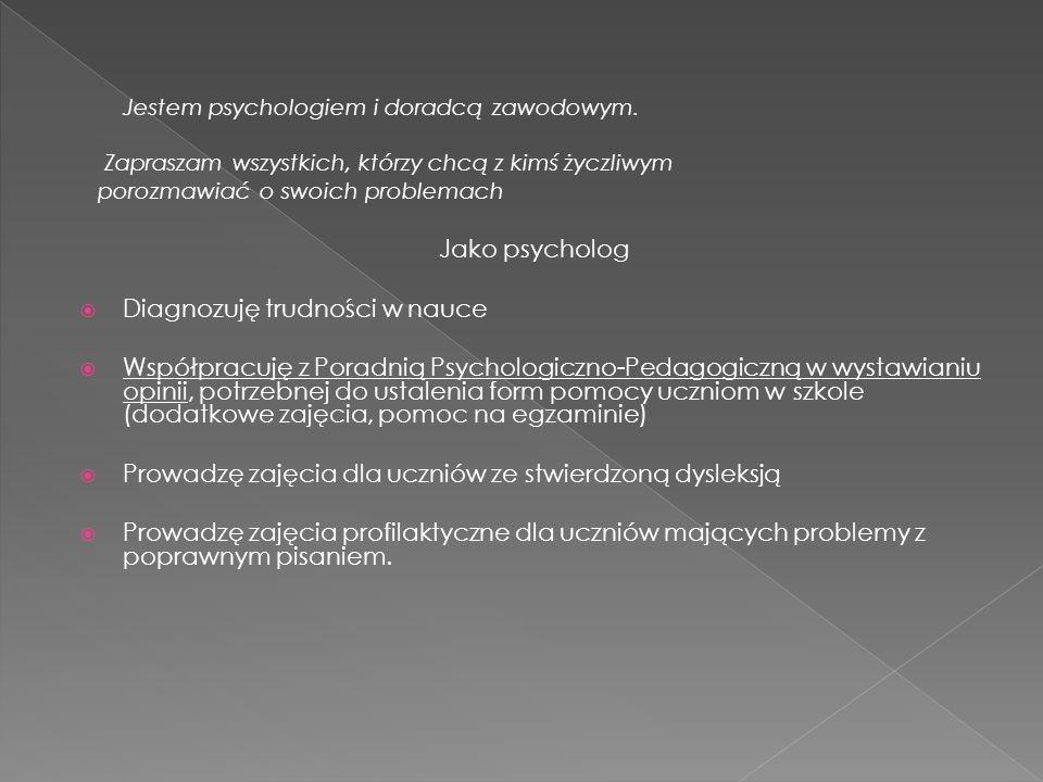Jestem psychologiem i doradcą zawodowym. Zapraszam wszystkich, którzy chcą z kimś życzliwym porozmawiać o swoich problemach Jako psycholog Diagnozuję