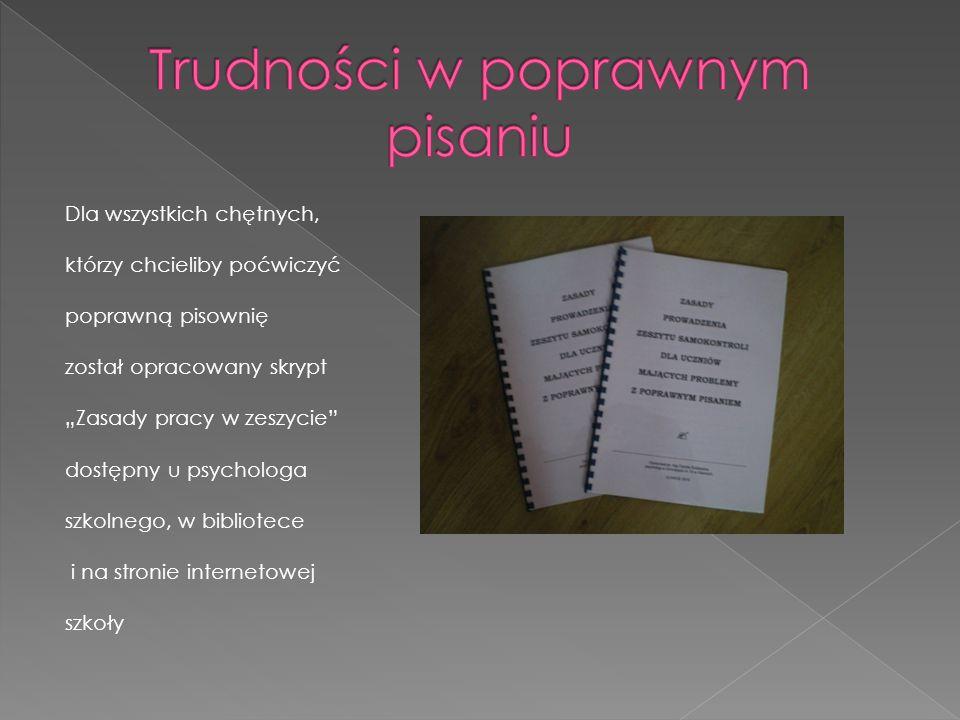 Dla wszystkich chętnych, którzy chcieliby poćwiczyć poprawną pisownię został opracowany skrypt Zasady pracy w zeszycie dostępny u psychologa szkolnego