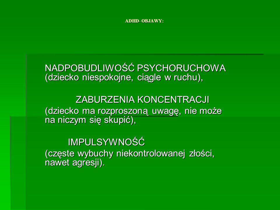 ADHD- OBJAWY: NADPOBUDLIWOŚĆ PSYCHORUCHOWA (dziecko niespokojne, ciągle w ruchu), ZABURZENIA KONCENTRACJI ZABURZENIA KONCENTRACJI (dziecko ma rozproszoną uwagę, nie może na niczym się skupić), IMPULSYWNOŚĆ IMPULSYWNOŚĆ (częste wybuchy niekontrolowanej złości, nawet agresji).