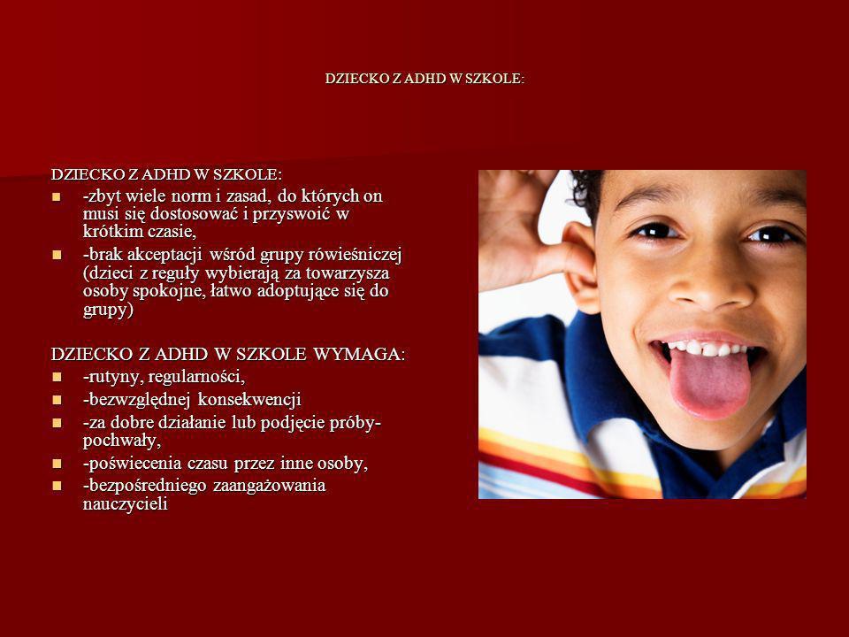 DZIECKO Z ADHD W SZKOLE: DZIECKO Z ADHD W SZKOLE: - zbyt wiele norm i zasad, do których on musi się dostosować i przyswoić w krótkim czasie, - zbyt wiele norm i zasad, do których on musi się dostosować i przyswoić w krótkim czasie, -brak akceptacji wśród grupy rówieśniczej (dzieci z reguły wybierają za towarzysza osoby spokojne, łatwo adoptujące się do grupy) -brak akceptacji wśród grupy rówieśniczej (dzieci z reguły wybierają za towarzysza osoby spokojne, łatwo adoptujące się do grupy) DZIECKO Z ADHD W SZKOLE WYMAGA: -rutyny, regularności, -rutyny, regularności, -bezwzględnej konsekwencji -bezwzględnej konsekwencji -za dobre działanie lub podjęcie próby- pochwały, -za dobre działanie lub podjęcie próby- pochwały, -poświecenia czasu przez inne osoby, -poświecenia czasu przez inne osoby, -bezpośredniego zaangażowania nauczycieli -bezpośredniego zaangażowania nauczycieli