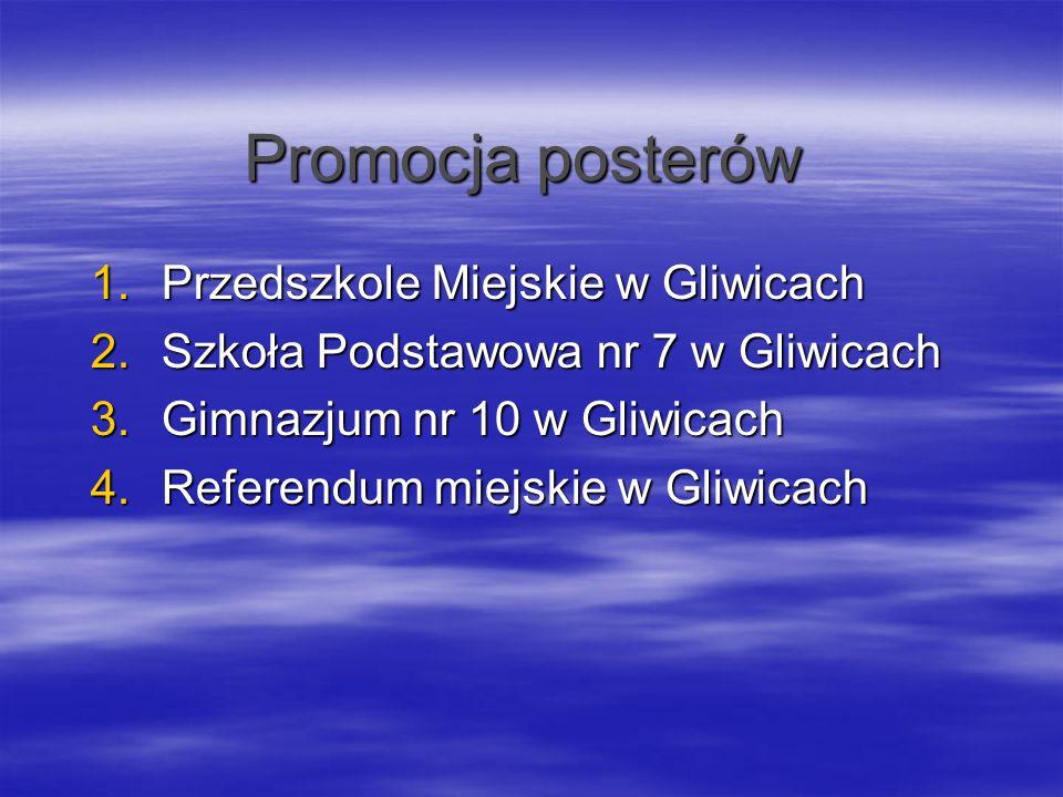Promocja posterów 1.Przedszkole Miejskie w Gliwicach 2.Szkoła Podstawowa nr 7 w Gliwicach 3.Gimnazjum nr 10 w Gliwicach 4.Referendum miejskie w Gliwic