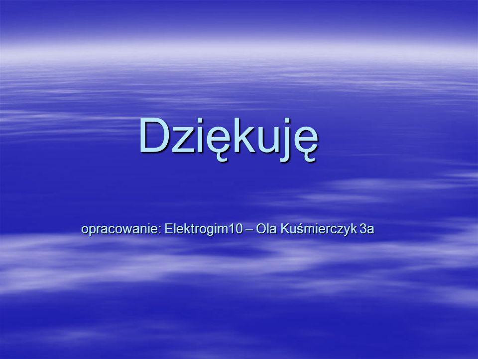 Dziękuję opracowanie: Elektrogim10 – Ola Kuśmierczyk 3a
