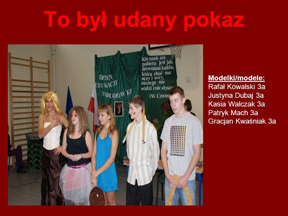 To był udany pokaz Modelki/modele: Rafał Kowalski 3a Justyna Dubaj 3a Kasia Walczak 3a Patryk Mach 3a Gracjan Kwaśniak 3a