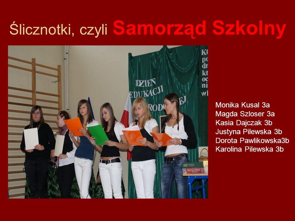 Ślicznotki, czyli Samorząd Szkolny Monika Kusal 3a Magda Szloser 3a Kasia Dajczak 3b Justyna Pilewska 3b Dorota Pawlikowska3b Karolina Pilewska 3b
