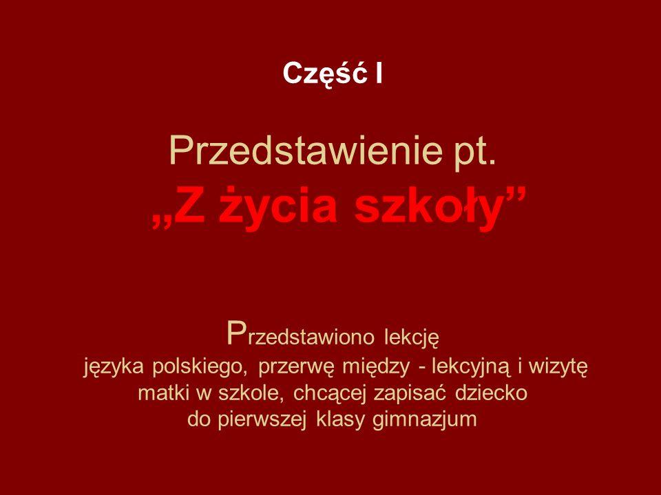 Część I Przedstawienie pt. Z życia szkoły P rzedstawiono lekcję języka polskiego, przerwę między - lekcyjną i wizytę matki w szkole, chcącej zapisać d