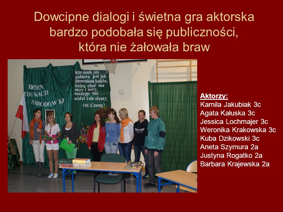 Dowcipne dialogi i świetna gra aktorska bardzo podobała się publiczności, która nie żałowała braw Aktorzy: Kamila Jakubiak 3c Agata Kałuska 3c Jessica
