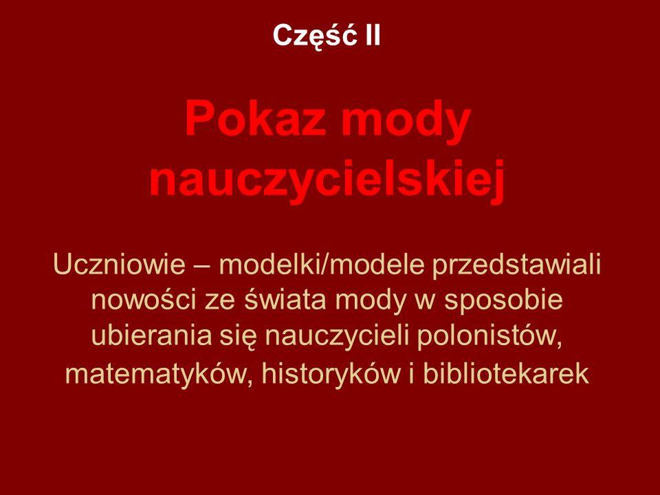 Część II Pokaz mody nauczycielskiej Uczniowie – modelki/modele przedstawiali nowości ze świata mody w sposobie ubierania się nauczycieli polonistów, m