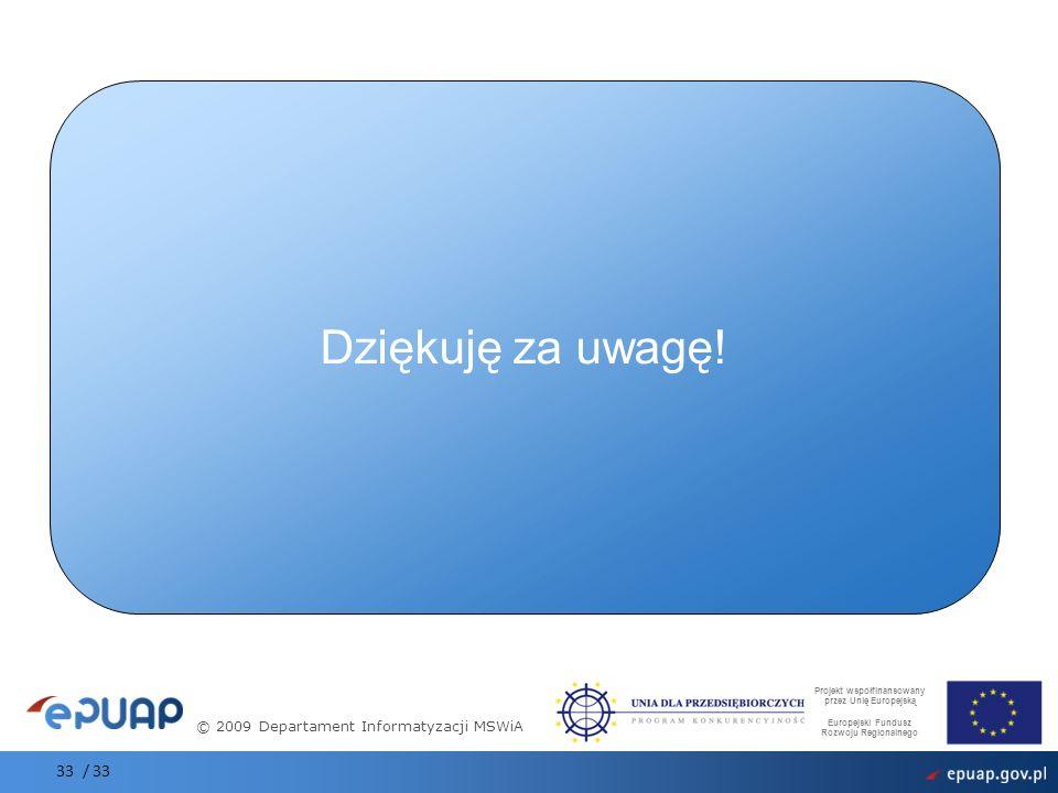 © 2009 Departament Informatyzacji MSWiA Projekt współfinansowany przez Unię Europejską Europejski Fundusz Rozwoju Regionalnego Dziękuję za uwagę! 33 /
