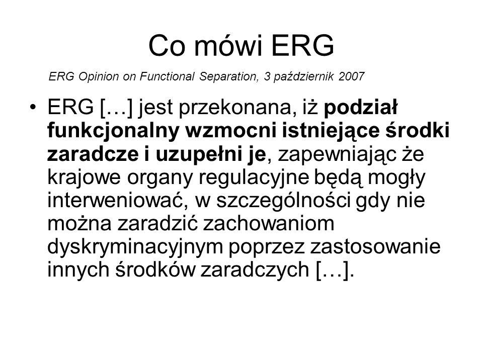 Co mówi ERG ERG […] jest przekonana, iż podział funkcjonalny wzmocni istniejące środki zaradcze i uzupełni je, zapewniając że krajowe organy regulacyjne będą mogły interweniować, w szczególności gdy nie można zaradzić zachowaniom dyskryminacyjnym poprzez zastosowanie innych środków zaradczych […].