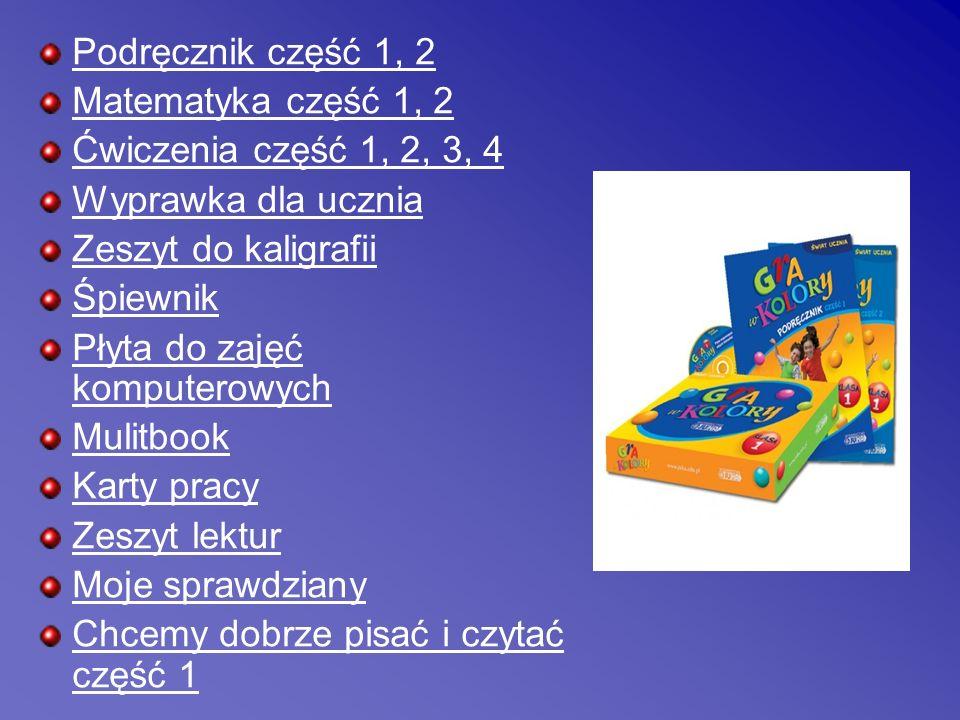Podręcznik część 1, 2 Matematyka część 1, 2 Ćwiczenia część 1, 2, 3, 4 Wyprawka dla ucznia Zeszyt do kaligrafii Śpiewnik Płyta do zajęć komputerowych