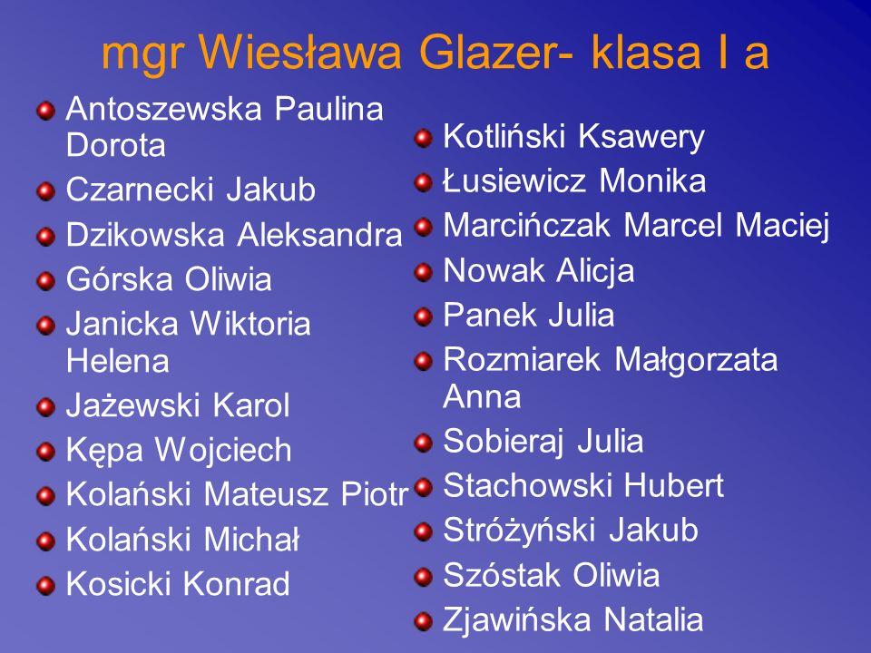 mgr Wiesława Glazer- klasa I a Antoszewska Paulina Dorota Czarnecki Jakub Dzikowska Aleksandra Górska Oliwia Janicka Wiktoria Helena Jażewski Karol Kę