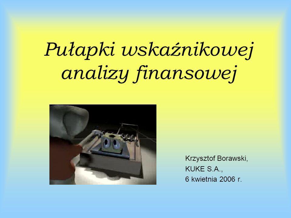 Pułapki wskaźnikowej analizy finansowej Krzysztof Borawski, KUKE S.A., 6 kwietnia 2006 r.