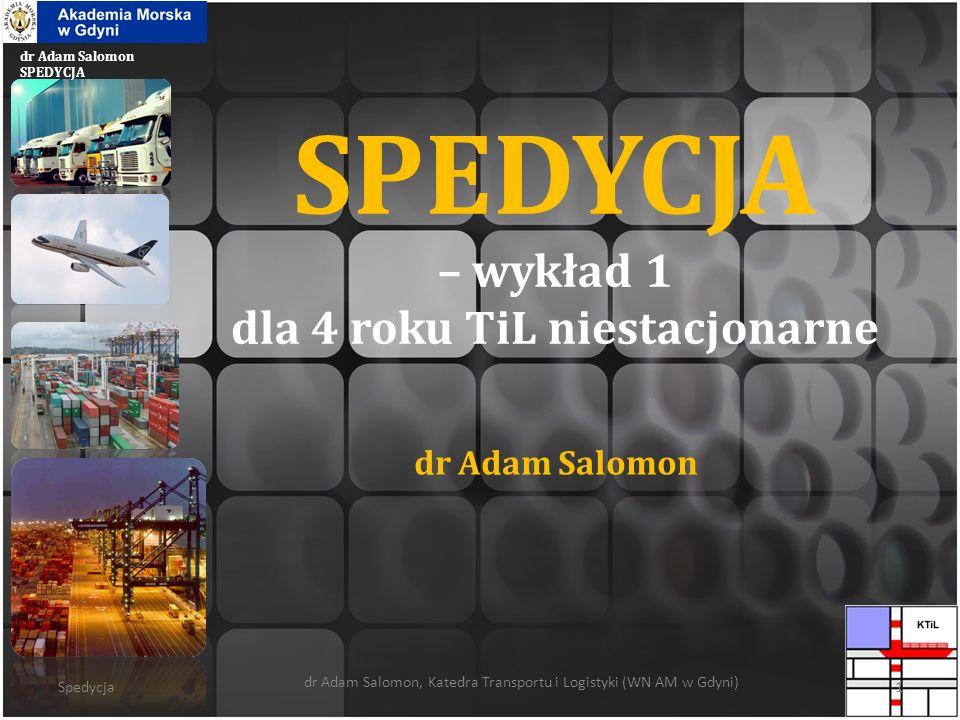 dr Adam Salomon SPEDYCJA SPEDYCJA – wykład 1 dla 4 roku TiL niestacjonarne dr Adam Salomon Spedycja dr Adam Salomon, Katedra Transportu i Logistyki (W