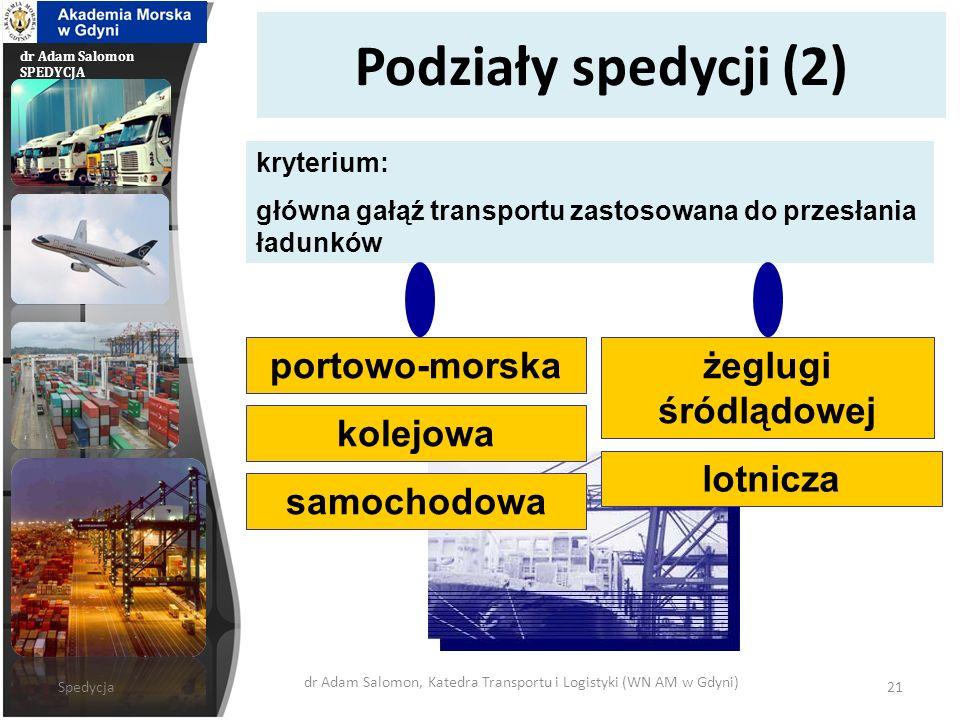 dr Adam Salomon SPEDYCJA Podziały spedycji (2) portowo-morskażeglugi śródlądowej kryterium: główna gałąź transportu zastosowana do przesłania ładunków