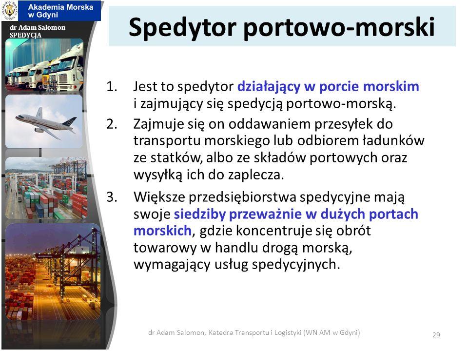 dr Adam Salomon SPEDYCJA Spedytor portowo-morski 1.Jest to spedytor działający w porcie morskim i zajmujący się spedycją portowo-morską. 2.Zajmuje się