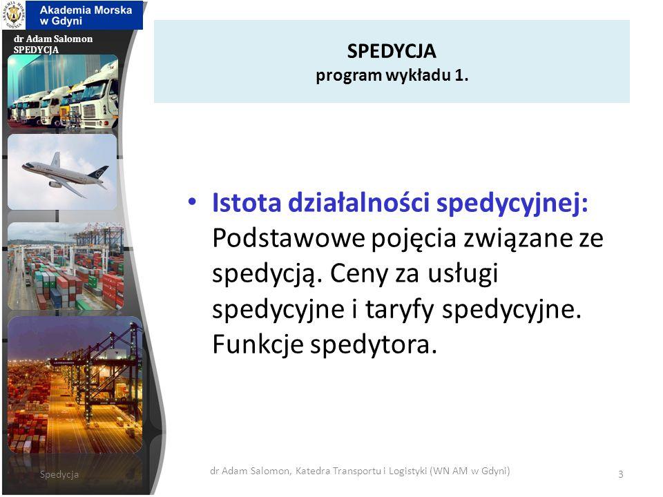 dr Adam Salomon SPEDYCJA SPEDYCJA program wykładu 1. Istota działalności spedycyjnej: Podstawowe pojęcia związane ze spedycją. Ceny za usługi spedycyj