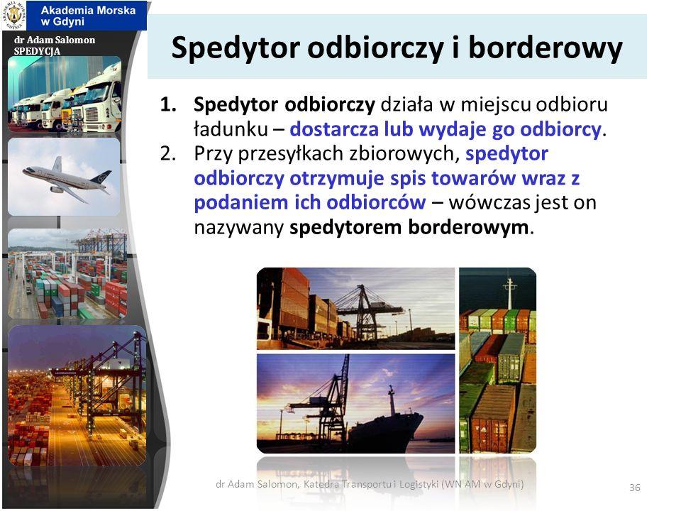dr Adam Salomon SPEDYCJA Spedytor odbiorczy i borderowy 1.Spedytor odbiorczy działa w miejscu odbioru ładunku – dostarcza lub wydaje go odbiorcy. 2.Pr
