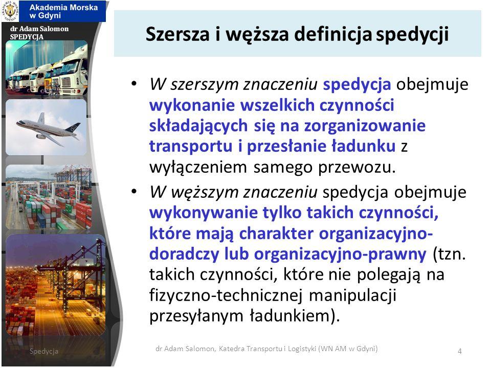 dr Adam Salomon SPEDYCJA Szersza i węższa definicja spedycji W szerszym znaczeniu spedycja obejmuje wykonanie wszelkich czynności składających się na