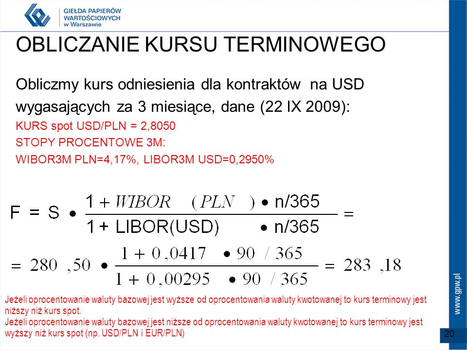 OBLICZANIE KURSU TERMINOWEGO Obliczmy kurs odniesienia dla kontraktów na USD wygasających za 3 miesiące, dane (22 IX 2009): KURS spot USD/PLN = 2,8050