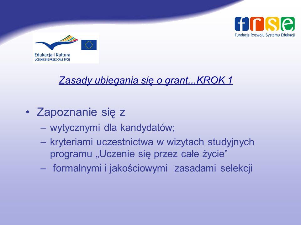 Zasady ubiegania się o grant...KROK 1 Zapoznanie się z –wytycznymi dla kandydatów; –kryteriami uczestnictwa w wizytach studyjnych programu Uczenie się przez całe życie – formalnymi i jakościowymi zasadami selekcji