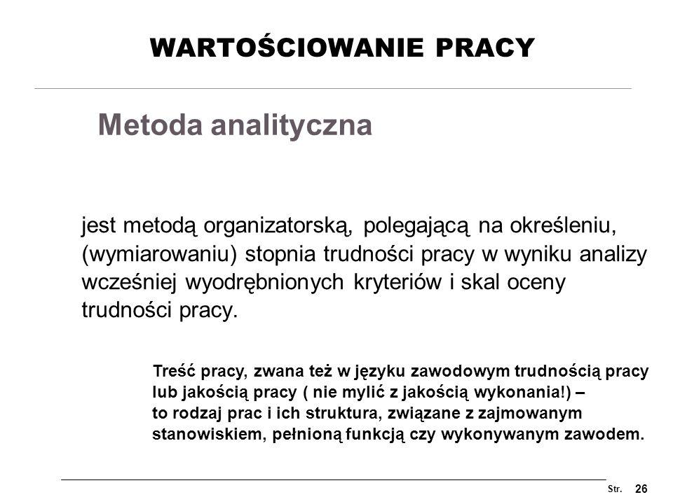 Str. 26 WARTOŚCIOWANIE PRACY jest metodą organizatorską, polegającą na określeniu, (wymiarowaniu) stopnia trudności pracy w wyniku analizy wcześniej w