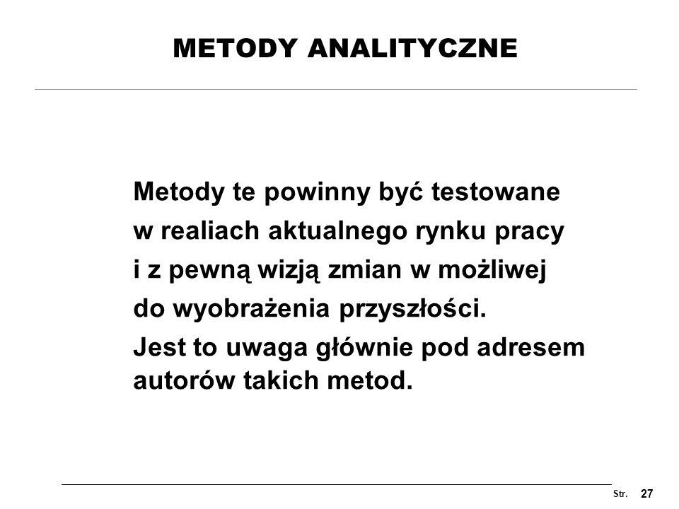 Str. 27 METODY ANALITYCZNE Metody te powinny być testowane w realiach aktualnego rynku pracy i z pewną wizją zmian w możliwej do wyobrażenia przyszłoś