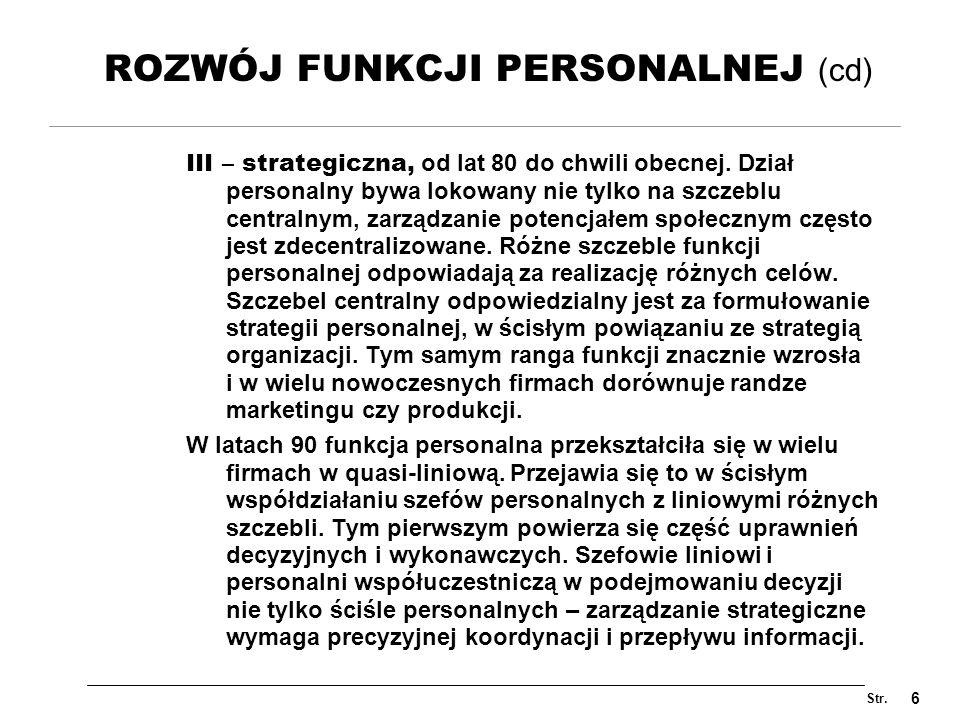 Str. 6 ROZWÓJ FUNKCJI PERSONALNEJ (cd) III – strategiczna, od lat 80 do chwili obecnej. Dział personalny bywa lokowany nie tylko na szczeblu centralny