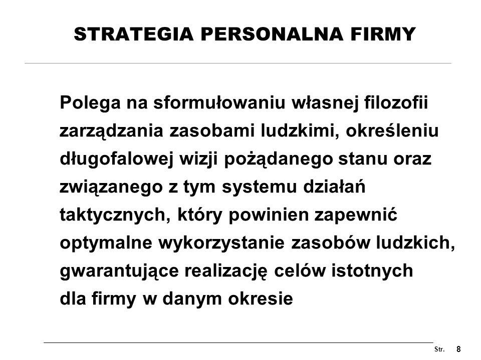 Str. 8 STRATEGIA PERSONALNA FIRMY Polega na sformułowaniu własnej filozofii zarządzania zasobami ludzkimi, określeniu długofalowej wizji pożądanego st
