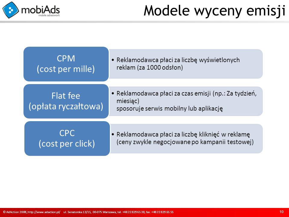 Modele wyceny emisji 10 Reklamodawca płaci za liczbę wyświetlonych reklam (za 1000 odsłon) CPM (cost per mille) Reklamodawca płaci za czas emisji (np.: Za tydzień, miesiąc) sposoruje serwis mobilny lub aplikację Flat fee (opłata ryczałtowa) Reklamodawca płaci za liczbę kliknięć w reklamę (ceny zwykle negocjowane po kampanii testowej) CPC (cost per click) © AdAction 2008, http://www.adaction.pl/ ul.