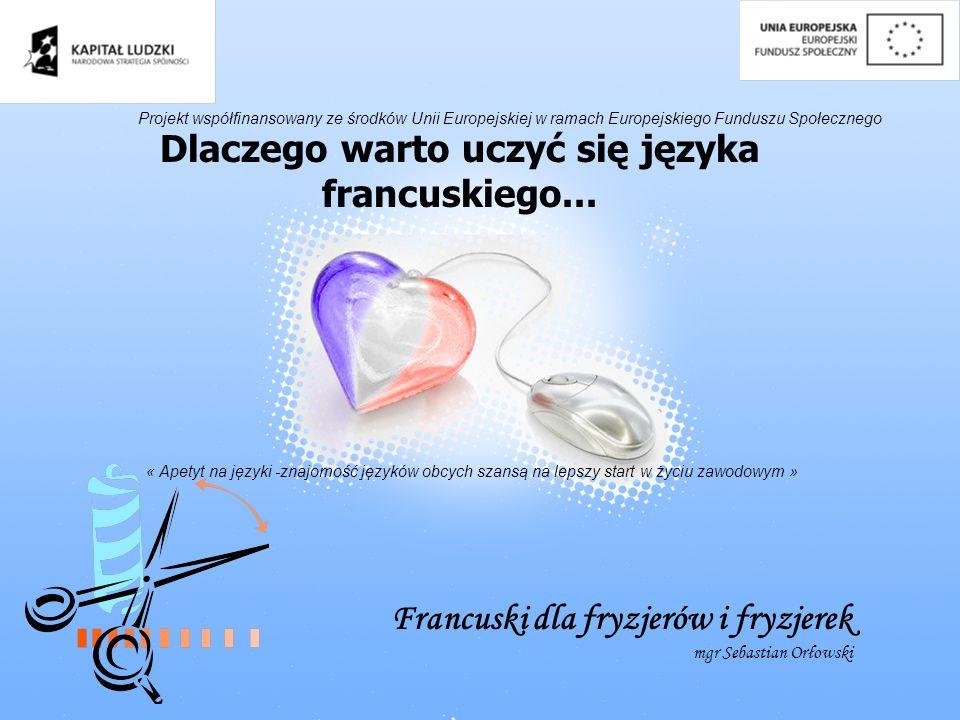 Dlaczego warto uczyć się języka francuskiego... Francuski dla fryzjerów i fryzjerek mgr Sebastian Orłowski Projekt współfinansowany ze środków Unii Eu