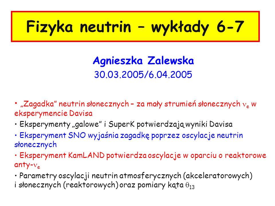 2 A.Zalewska, wykłady 6/7, 30.03 i 6.04.2005 Neutrina słoneczne - strumień Strumień neutrin = N /4 R 2 2x9.1x10 37 /4 x(1.5x10 13 ) 2 = 6.4x10 10 e s -1 cm - 2 Większość neutrin słonecznych pochodzi z cyklu pp: Zmierzona świetlność fotonowa wynosi: Energia/neutrino = 26.7MeV=4.3x10 -12 J Liczba reakcji: 3.9x10 26 /4.3x10 -12 = 9.1x10 37 s -1 Odległość słońce-ziemia = 1.5x10 13 cm 3.9x10 26 j s -1