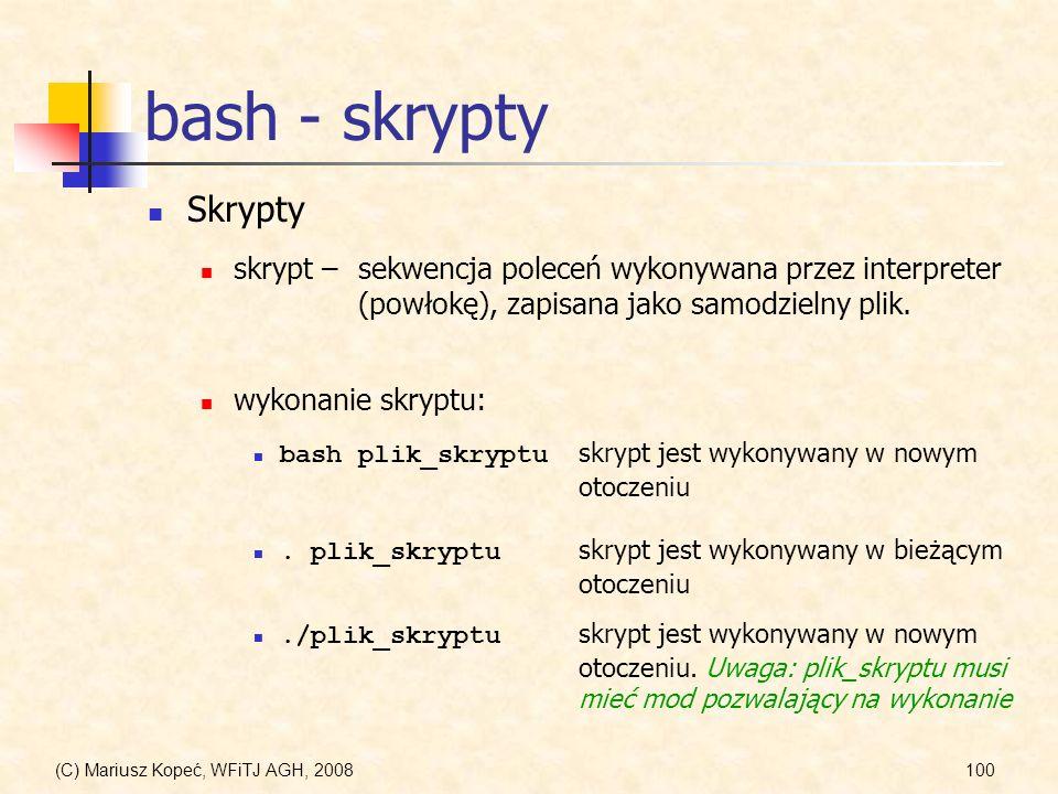 (C) Mariusz Kopeć, WFiTJ AGH, 2008100 bash - skrypty Skrypty skrypt –sekwencja poleceń wykonywana przez interpreter (powłokę), zapisana jako samodziel