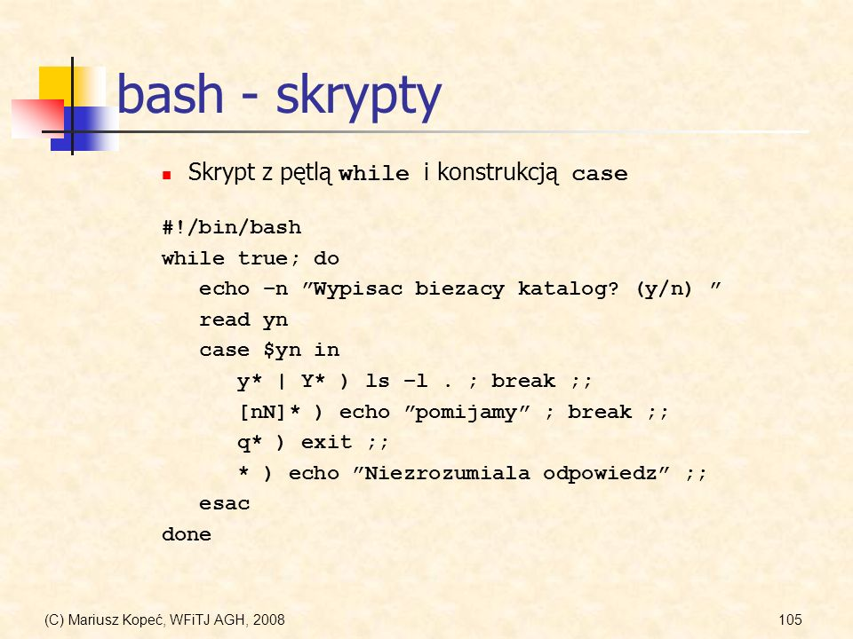 (C) Mariusz Kopeć, WFiTJ AGH, 2008105 bash - skrypty #!/bin/bash while true; do echo –n Wypisac biezacy katalog? (y/n) read yn case $yn in y* | Y* ) l