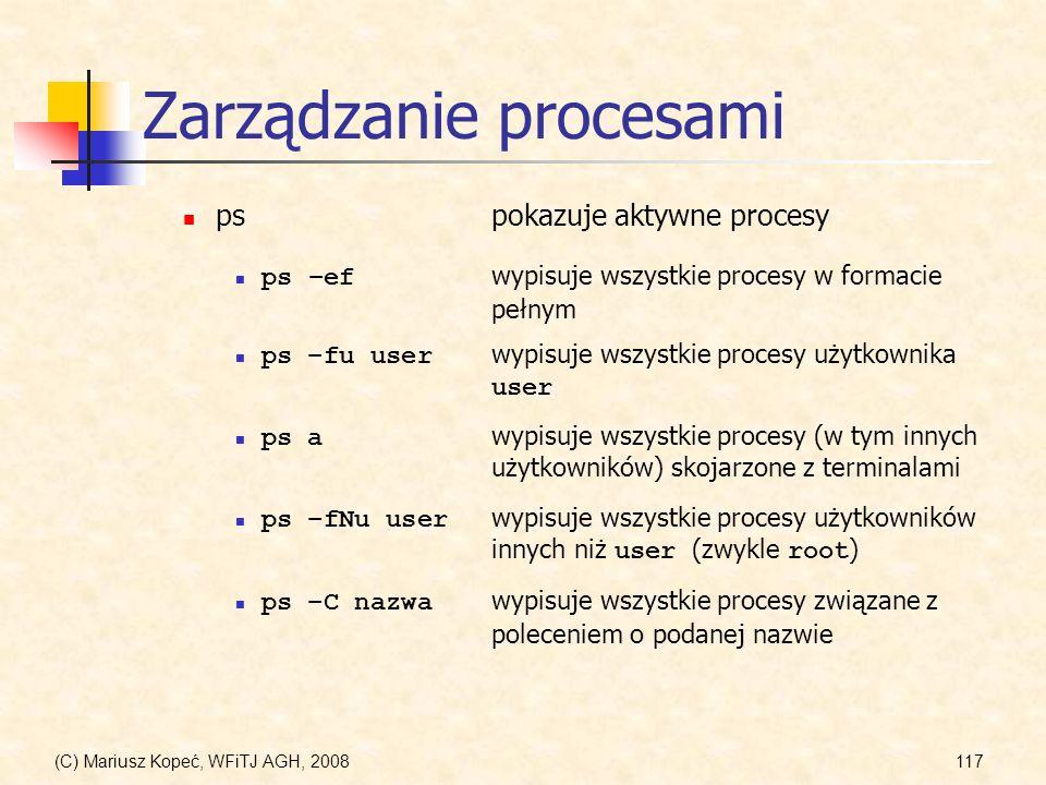 (C) Mariusz Kopeć, WFiTJ AGH, 2008117 Zarządzanie procesami pspokazuje aktywne procesy ps –ef wypisuje wszystkie procesy w formacie pełnym ps –fu user