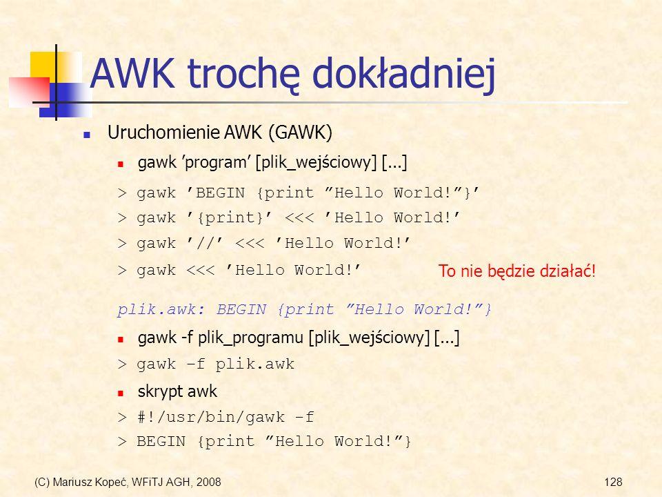 (C) Mariusz Kopeć, WFiTJ AGH, 2008128 AWK trochę dokładniej Uruchomienie AWK (GAWK) gawk program [plik_wejściowy] [...] > gawk BEGIN {print Hello Worl