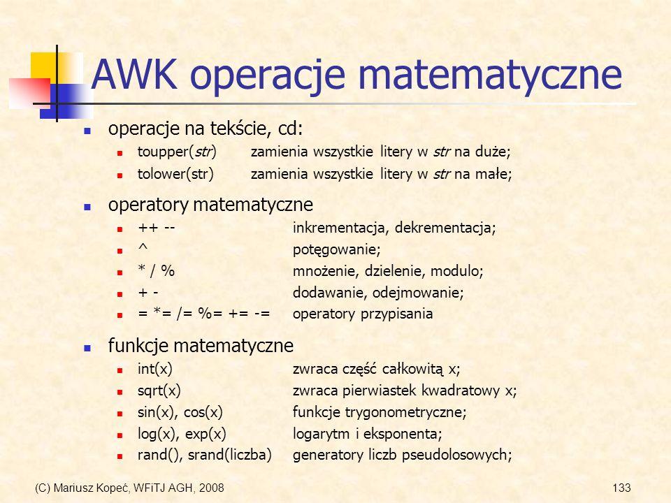 (C) Mariusz Kopeć, WFiTJ AGH, 2008133 AWK operacje matematyczne operacje na tekście, cd: toupper(str)zamienia wszystkie litery w str na duże; operator