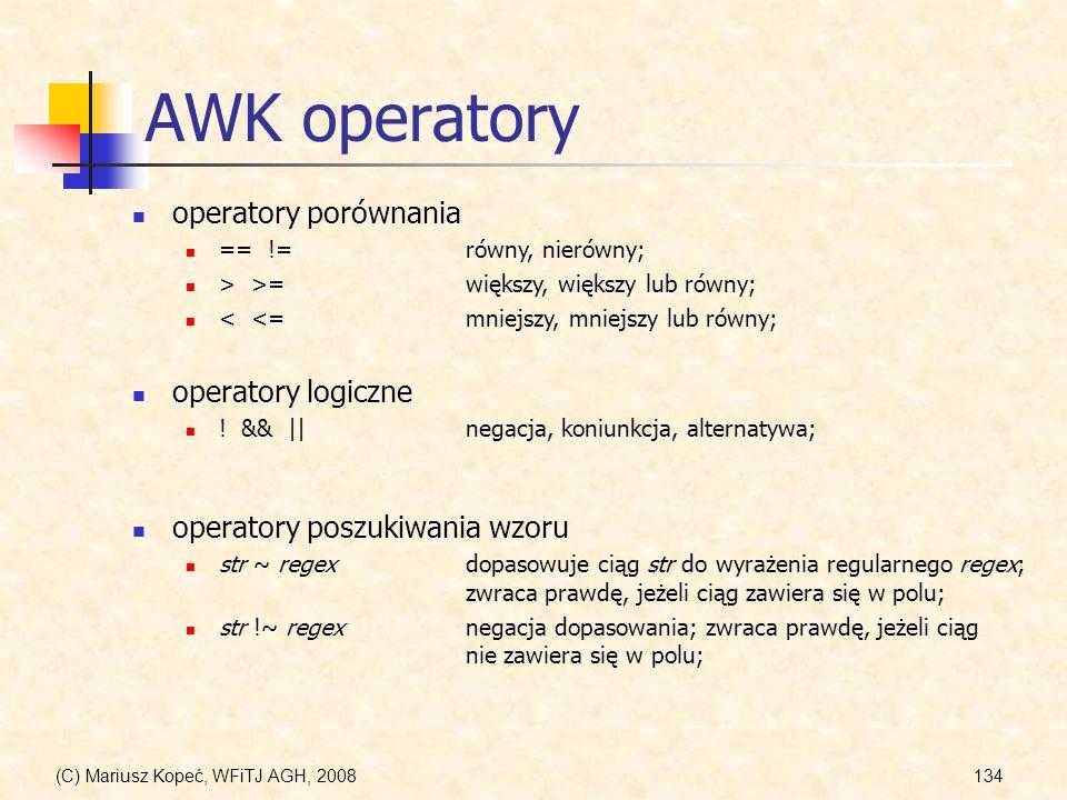(C) Mariusz Kopeć, WFiTJ AGH, 2008134 AWK operatory operatory porównania == !=równy, nierówny; > >=większy, większy lub równy; < <=mniejszy, mniejszy