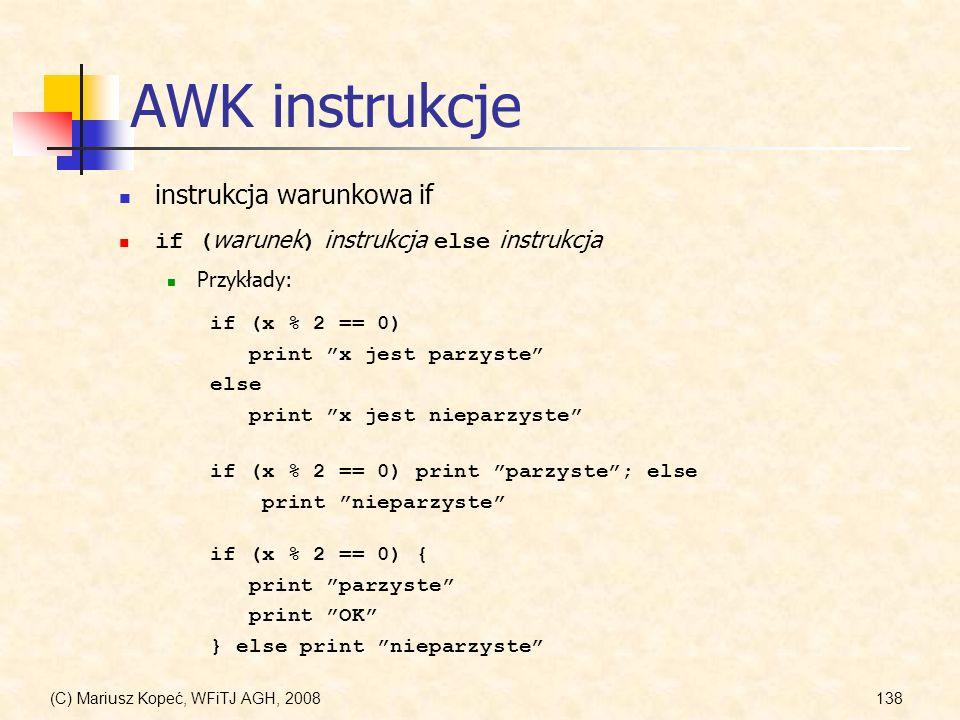 (C) Mariusz Kopeć, WFiTJ AGH, 2008138 AWK instrukcje instrukcja warunkowa if if ( warunek ) instrukcja else instrukcja Przykłady: if (x % 2 == 0) prin