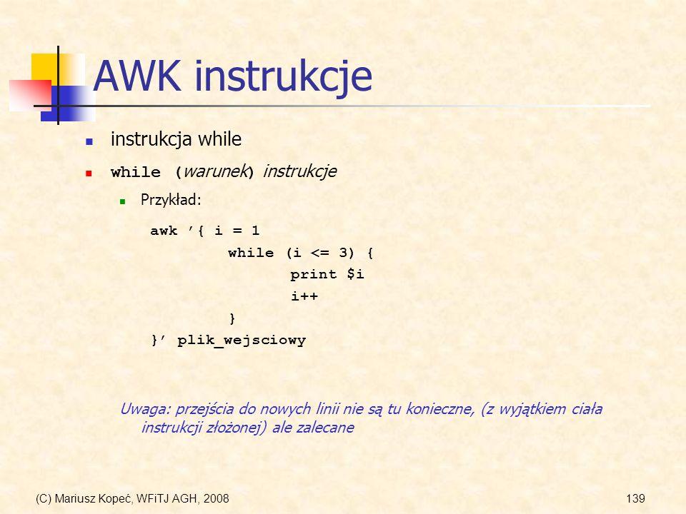 (C) Mariusz Kopeć, WFiTJ AGH, 2008139 AWK instrukcje instrukcja while while ( warunek ) instrukcje Przykład: awk { i = 1 while (i <= 3) { print $i i++
