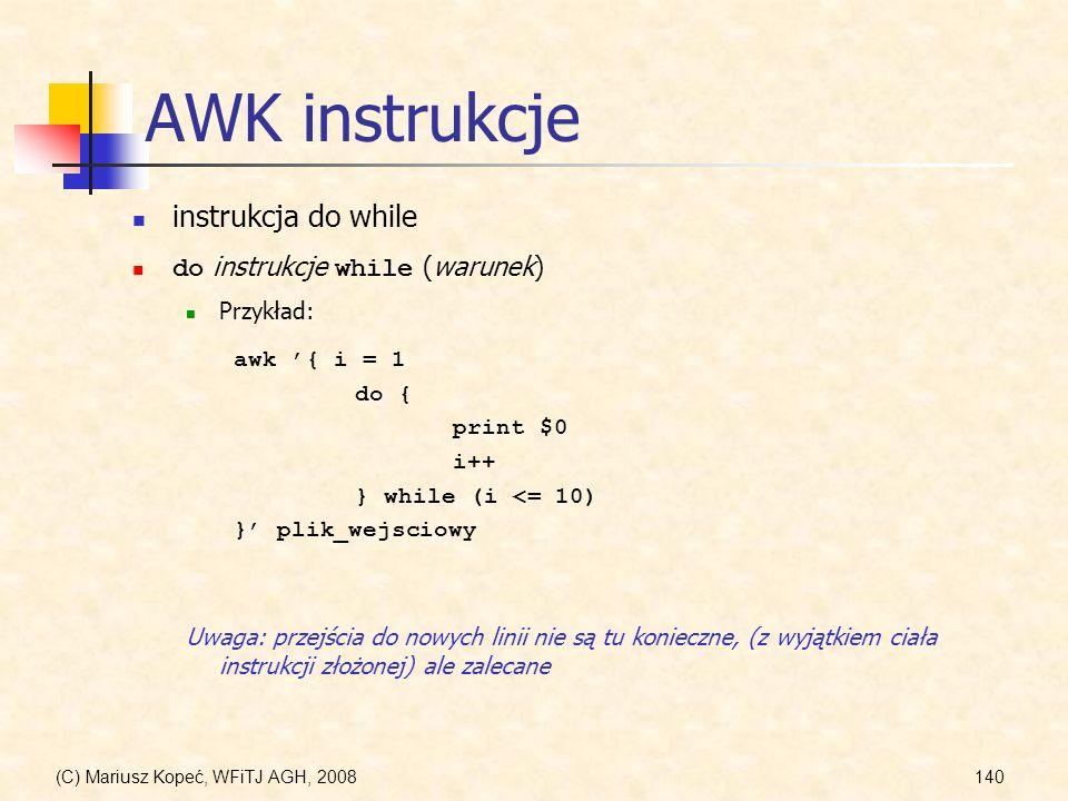 (C) Mariusz Kopeć, WFiTJ AGH, 2008140 AWK instrukcje instrukcja do while do instrukcje while (warunek) Przykład: awk { i = 1 do { print $0 i++ } while
