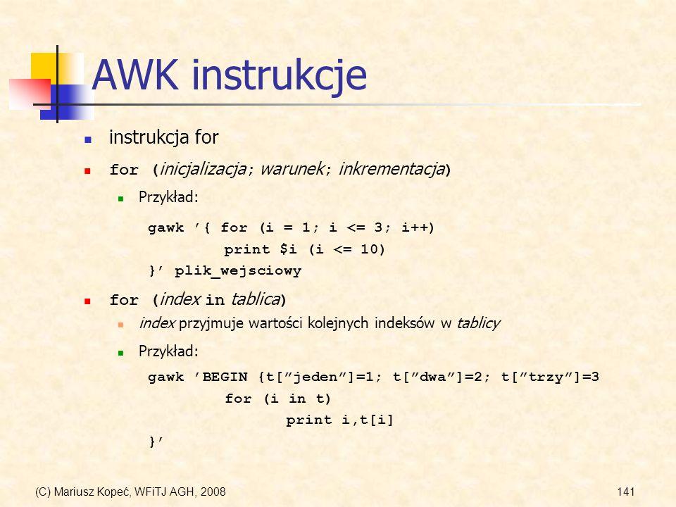 (C) Mariusz Kopeć, WFiTJ AGH, 2008141 AWK instrukcje instrukcja for for ( inicjalizacja ; warunek ; inkrementacja ) Przykład: gawk { for (i = 1; i <=