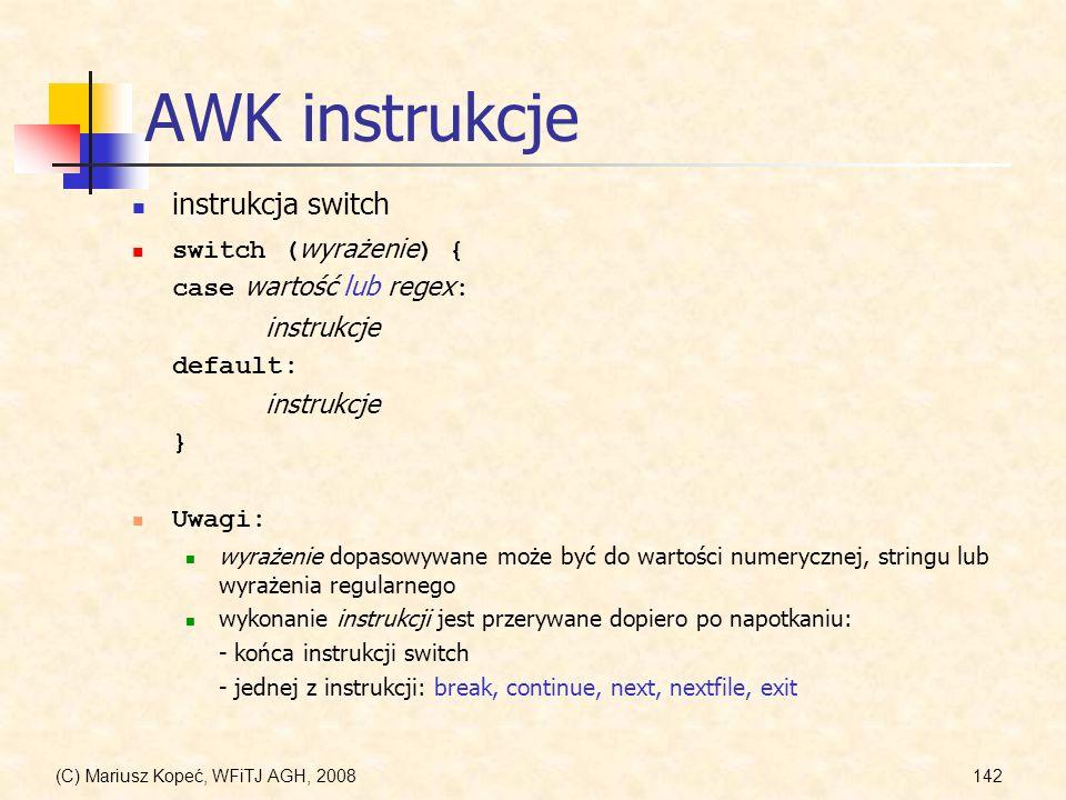 (C) Mariusz Kopeć, WFiTJ AGH, 2008142 AWK instrukcje instrukcja switch switch ( wyrażenie ) { case wartość lub regex : instrukcje default: instrukcje