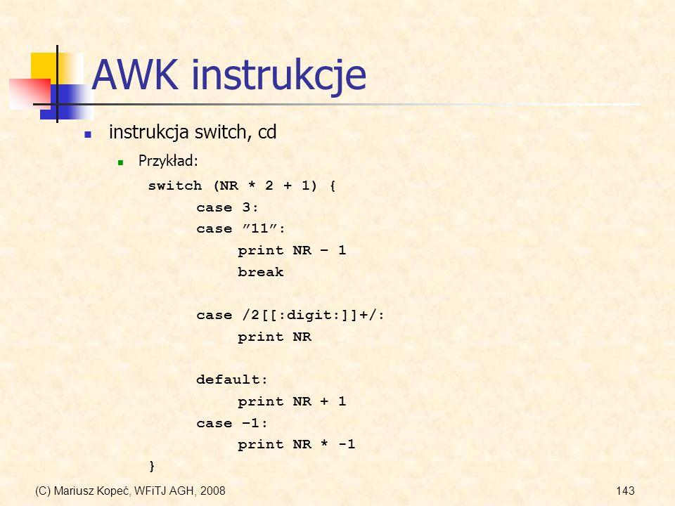 (C) Mariusz Kopeć, WFiTJ AGH, 2008143 AWK instrukcje instrukcja switch, cd Przykład: switch (NR * 2 + 1) { case 3: case 11: print NR – 1 break case /2